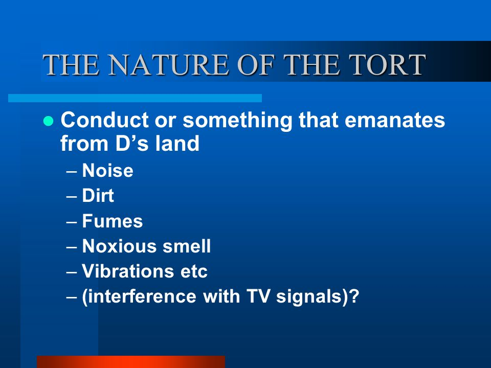THE NATURE OF THE TORT Conduct or something that emanates from D's land. Noise. Dirt. Fumes. Noxious smell.