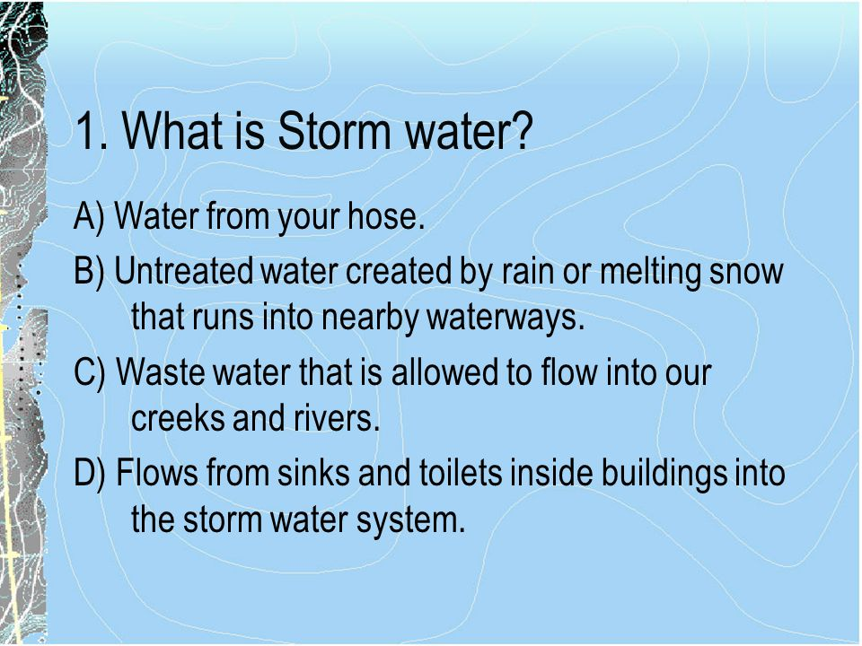 1. What is Storm water A) Water from your hose.