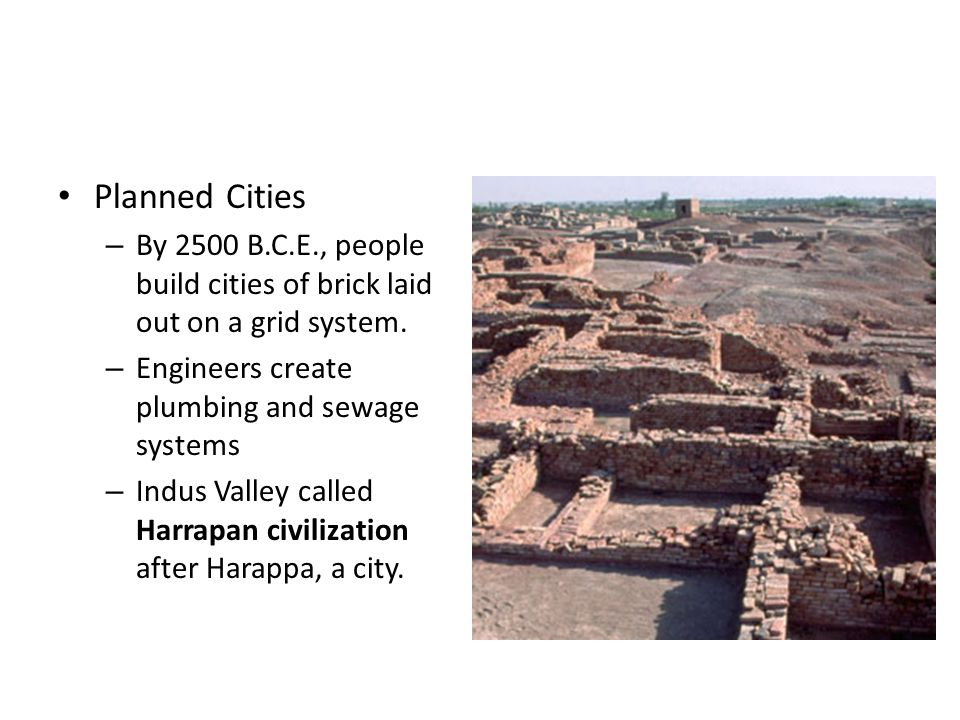 Planned Cities By 2500 B.C.E., people build cities of brick laid out on a grid system. Engineers create plumbing and sewage systems.