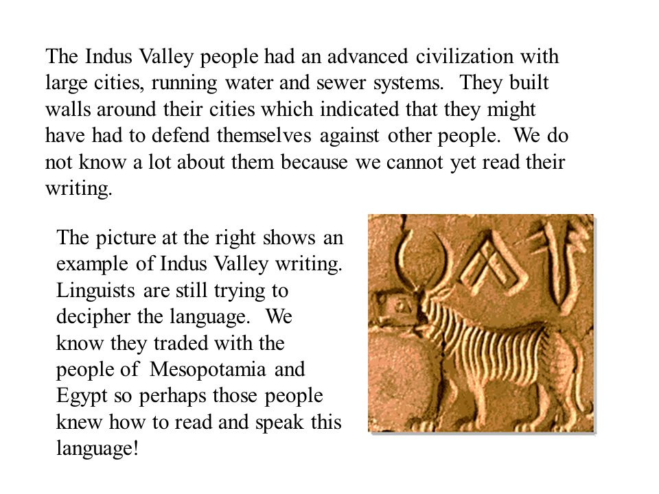 The Indus Valley people had an advanced civilization with large cities, running water and sewer systems. They built walls around their cities which indicated that they might have had to defend themselves against other people. We do not know a lot about them because we cannot yet read their writing.