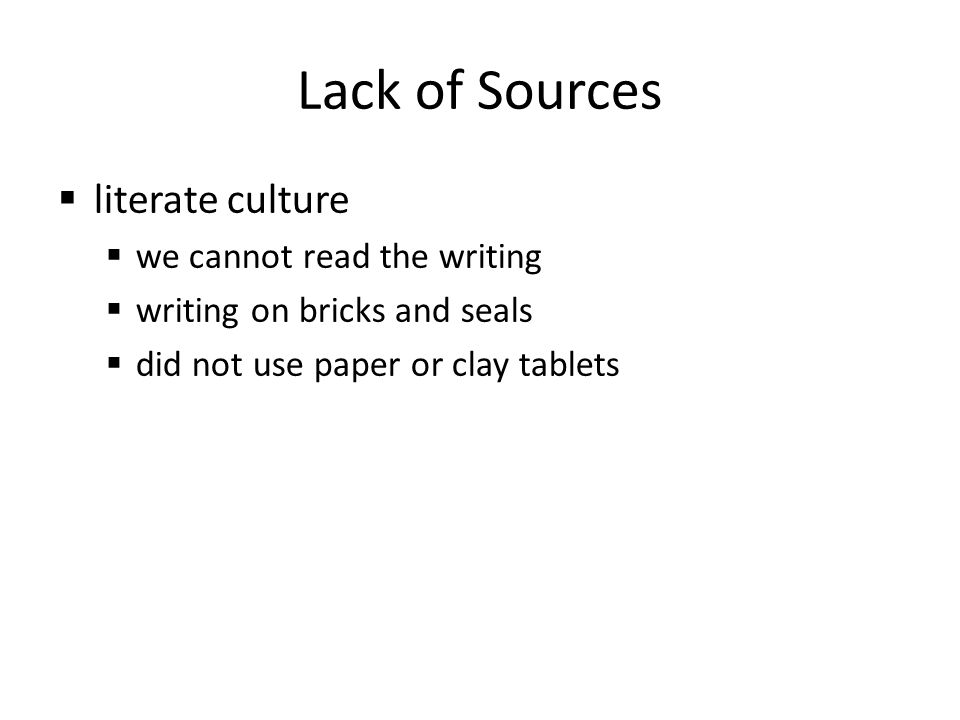 Lack of Sources literate culture we cannot read the writing