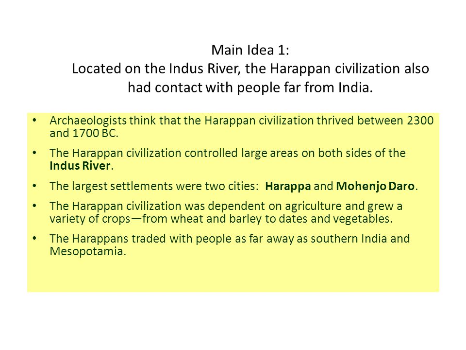 Main Idea 1: Located on the Indus River, the Harappan civilization also had contact with people far from India.