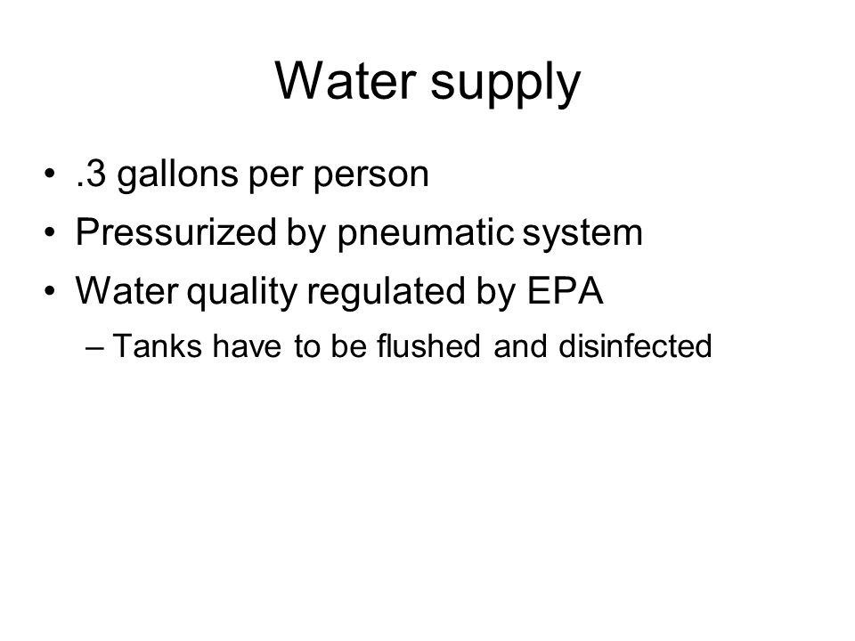 Water supply .3 gallons per person Pressurized by pneumatic system