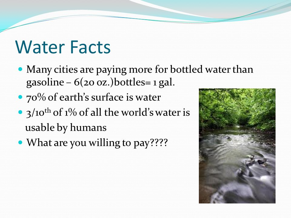 Water Facts Many cities are paying more for bottled water than gasoline – 6(20 oz.)bottles= 1 gal. 70% of earth's surface is water.