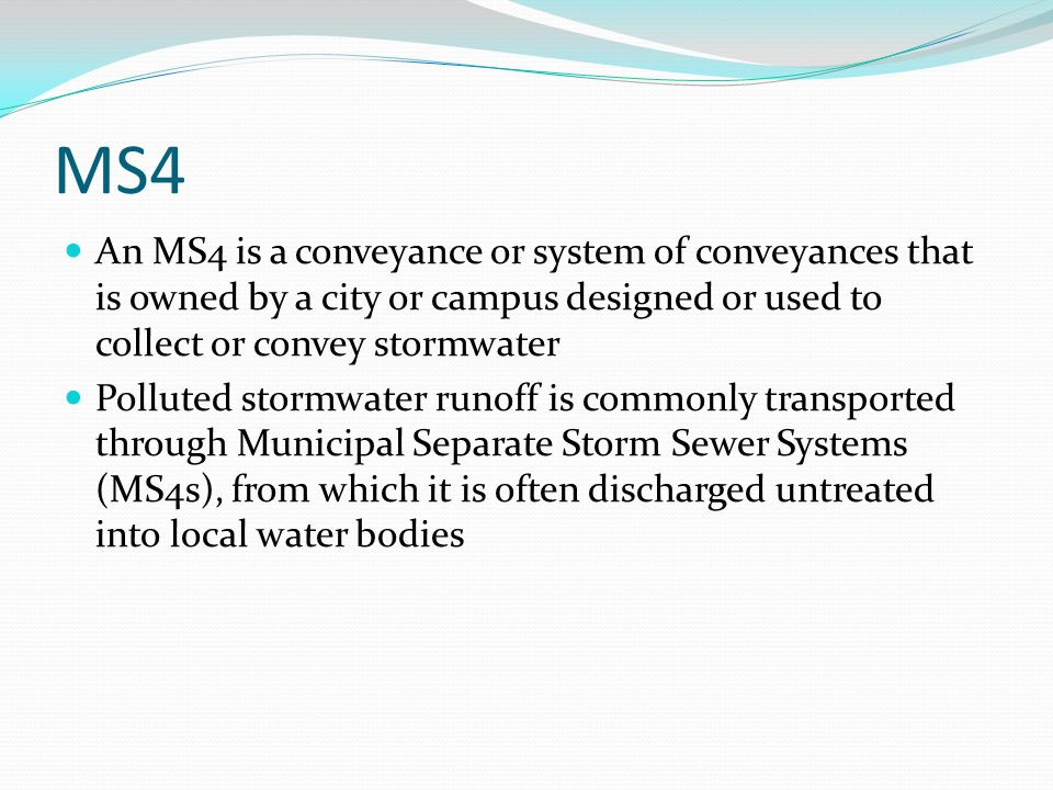 MS4 An MS4 is a conveyance or system of conveyances that is owned by a city or campus designed or used to collect or convey stormwater.