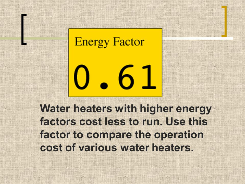Water heaters with higher energy factors cost less to run