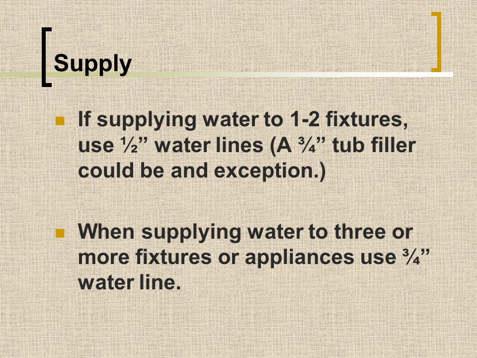 Supply If supplying water to 1-2 fixtures, use ½ water lines (A ¾ tub filler could be and exception.)