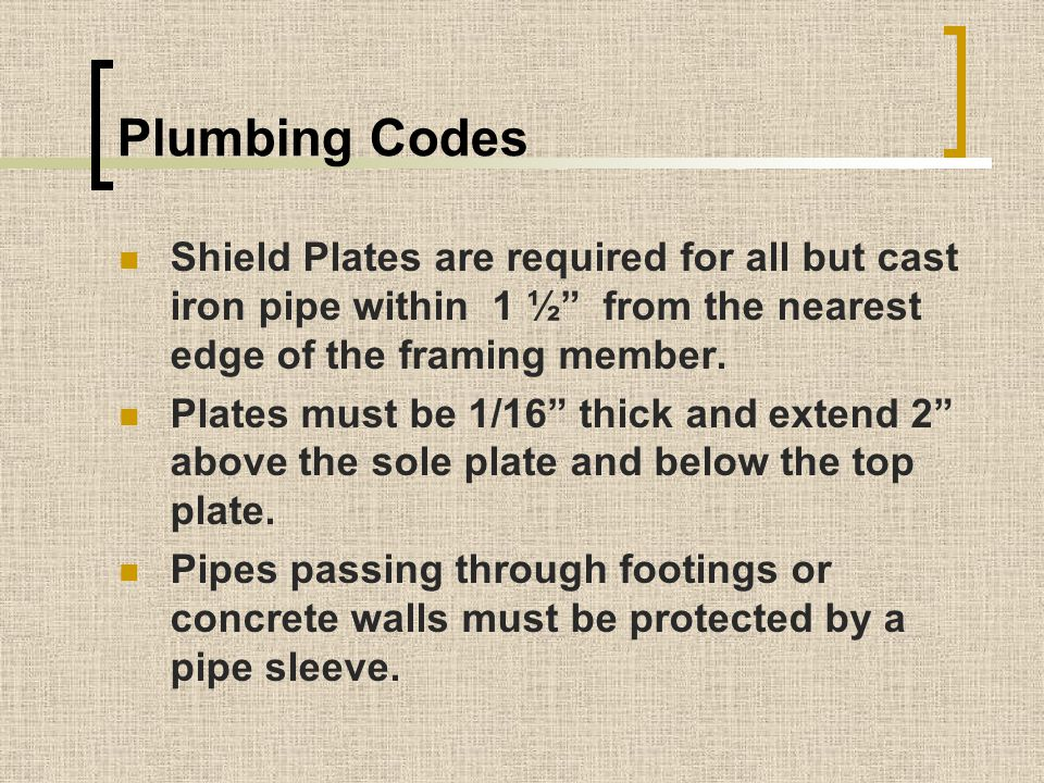 Plumbing Codes Shield Plates are required for all but cast iron pipe within 1 ½ from the nearest edge of the framing member.