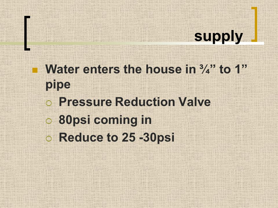 supply Water enters the house in ¾ to 1 pipe
