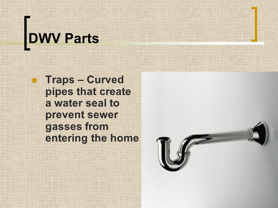DWV Parts Traps – Curved pipes that create a water seal to prevent sewer gasses from entering the home.