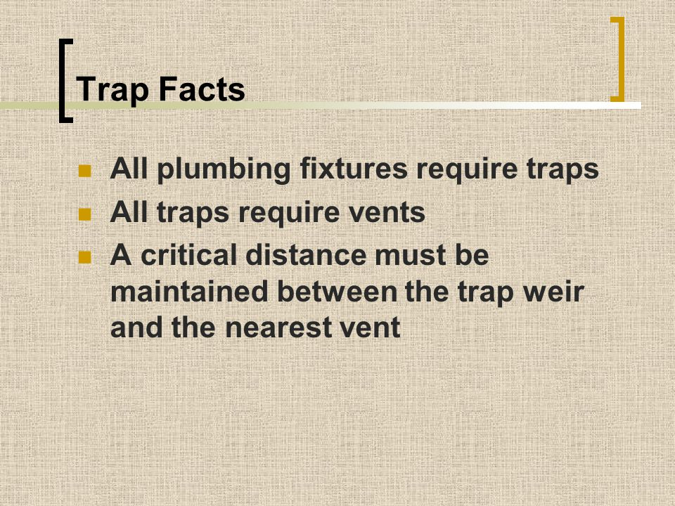 Trap Facts All plumbing fixtures require traps All traps require vents