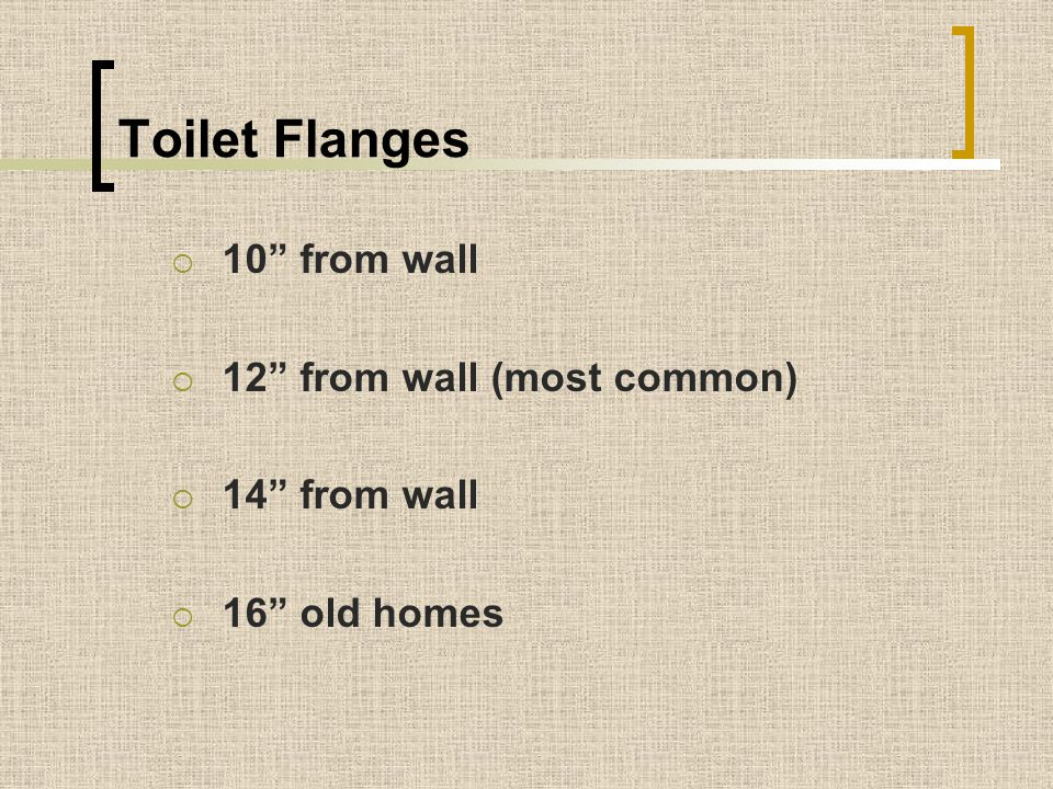 Toilet Flanges 10 from wall 12 from wall (most common) 14 from wall
