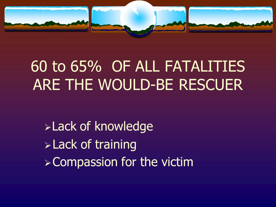 60 to 65% OF ALL FATALITIES ARE THE WOULD-BE RESCUER