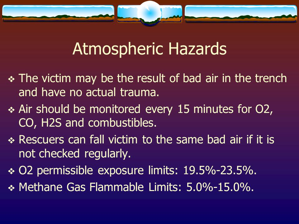 Atmospheric Hazards The victim may be the result of bad air in the trench and have no actual trauma.