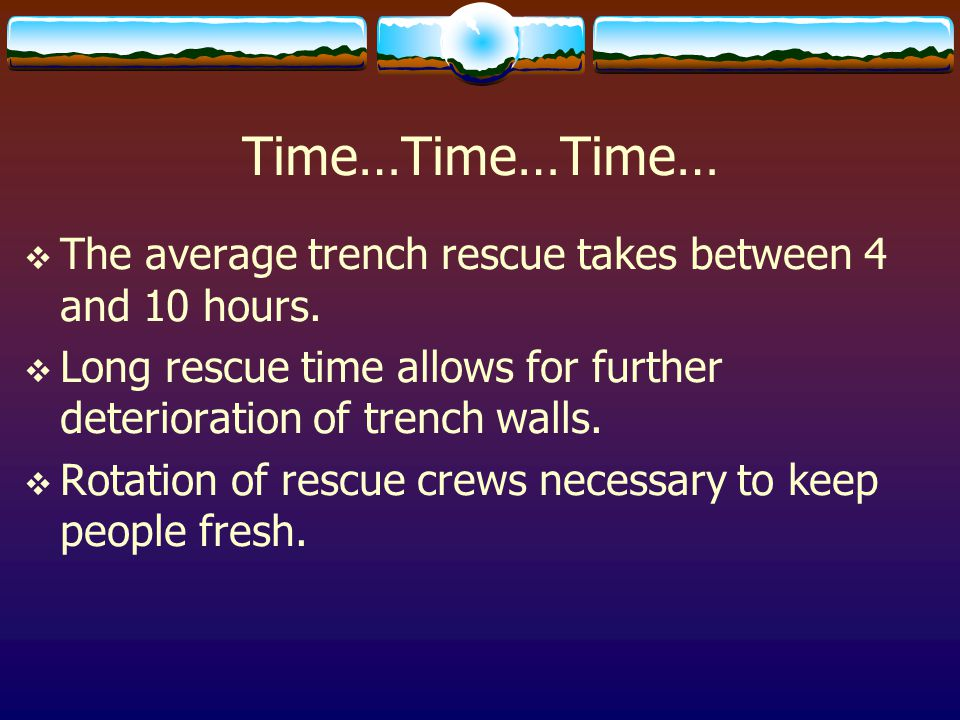 Time…Time…Time… The average trench rescue takes between 4 and 10 hours. Long rescue time allows for further deterioration of trench walls.