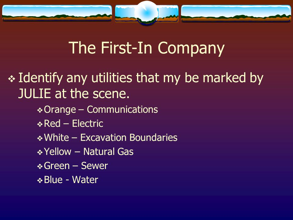 The First-In Company Identify any utilities that my be marked by JULIE at the scene. Orange – Communications.