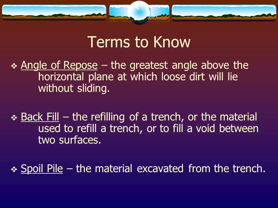 Terms to Know Angle of Repose – the greatest angle above the horizontal plane at which loose dirt will lie without sliding.