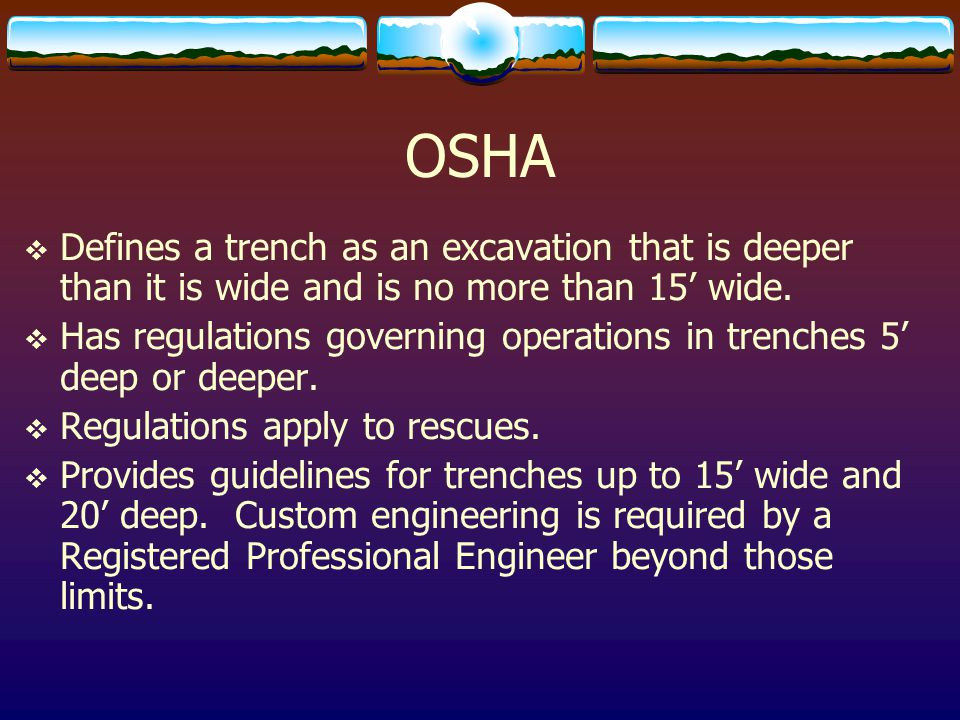 OSHA Defines a trench as an excavation that is deeper than it is wide and is no more than 15' wide.