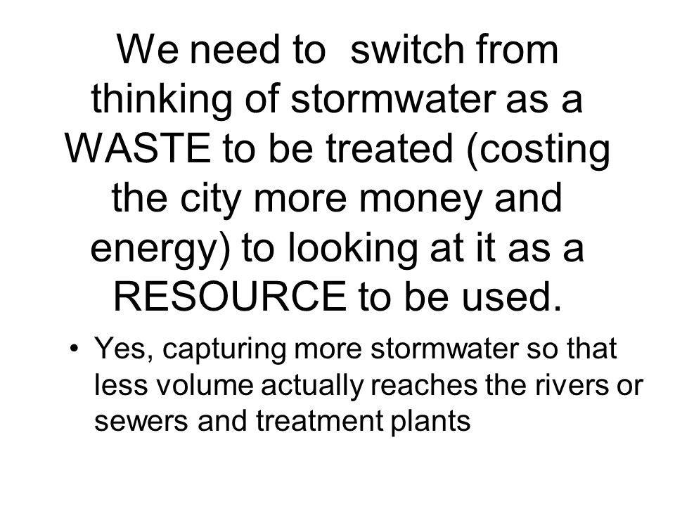 We need to switch from thinking of stormwater as a WASTE to be treated (costing the city more money and energy) to looking at it as a RESOURCE to be used.
