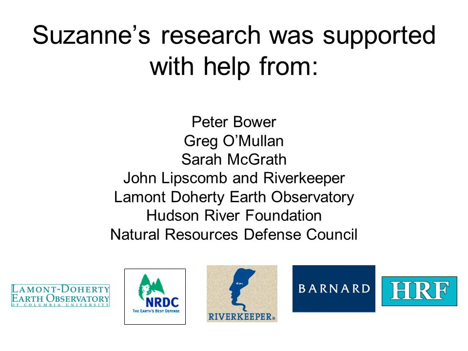 Suzanne's research was supported with help from: Peter Bower Greg O'Mullan Sarah McGrath John Lipscomb and Riverkeeper Lamont Doherty Earth Observatory Hudson River Foundation Natural Resources Defense Council