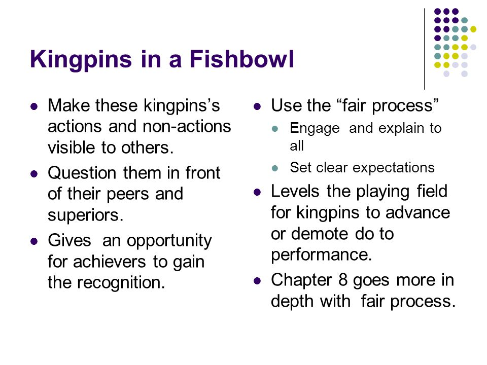 Kingpins in a Fishbowl Make these kingpins's actions and non-actions visible to others. Question them in front of their peers and superiors.