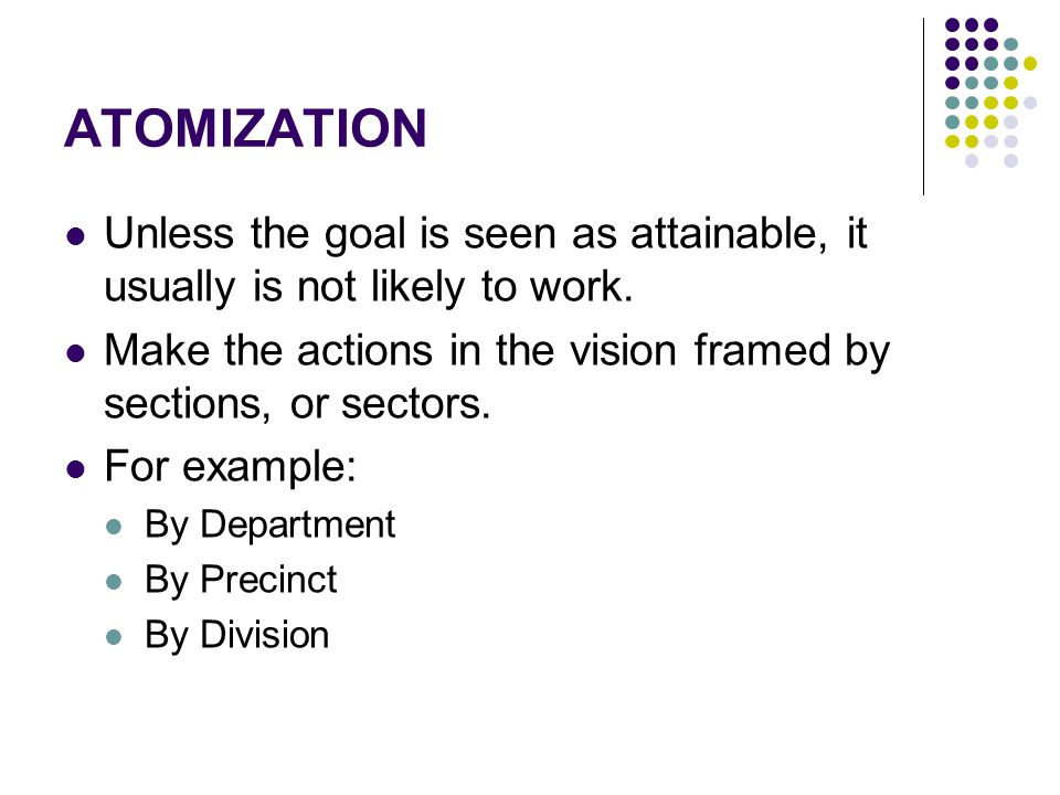 ATOMIZATION Unless the goal is seen as attainable, it usually is not likely to work. Make the actions in the vision framed by sections, or sectors.