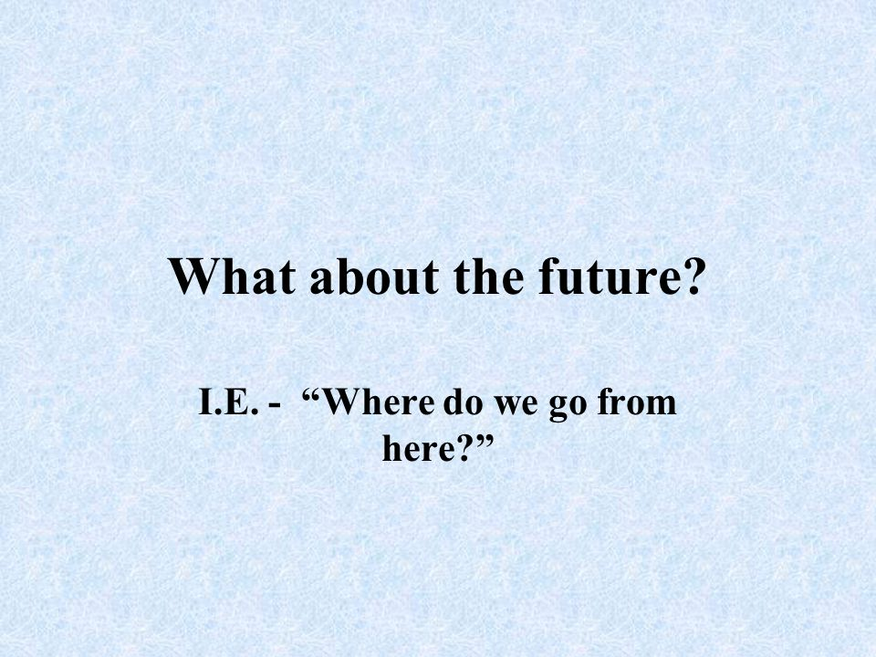 I.E. - Where do we go from here