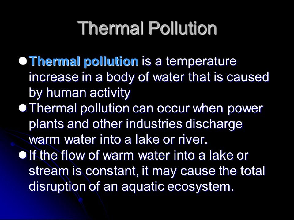 Thermal Pollution Thermal pollution is a temperature increase in a body of water that is caused by human activity.