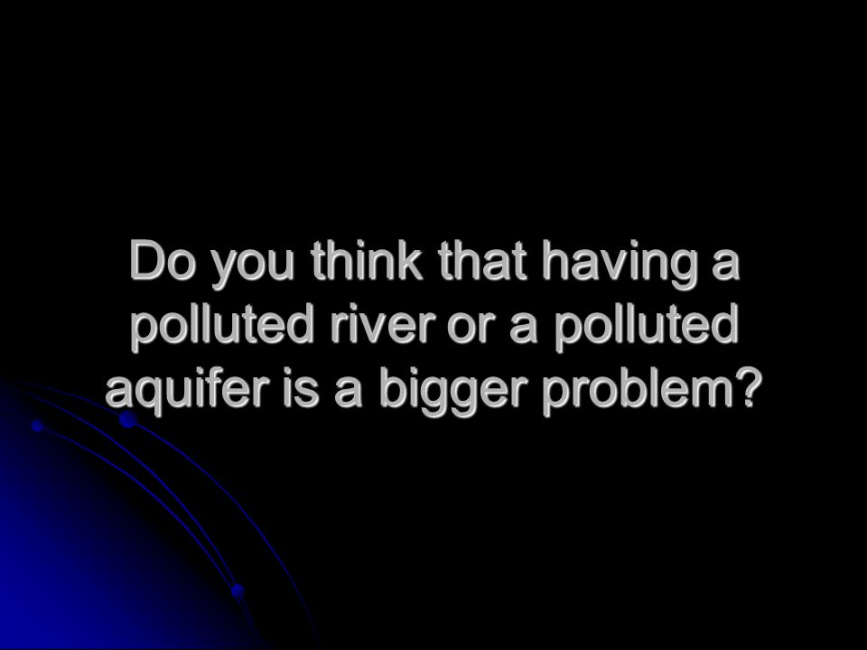 Do you think that having a polluted river or a polluted aquifer is a bigger problem