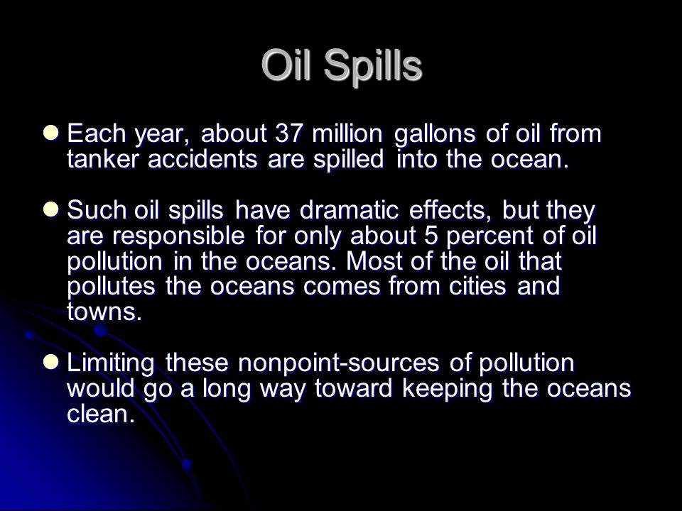 Oil Spills Each year, about 37 million gallons of oil from tanker accidents are spilled into the ocean.