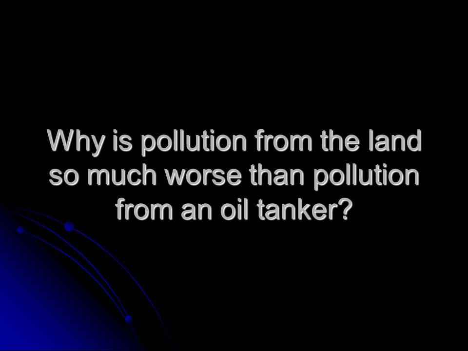 Why is pollution from the land so much worse than pollution from an oil tanker