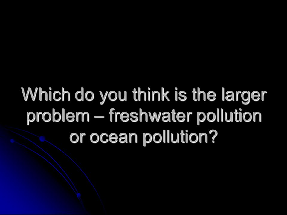 Which do you think is the larger problem – freshwater pollution or ocean pollution