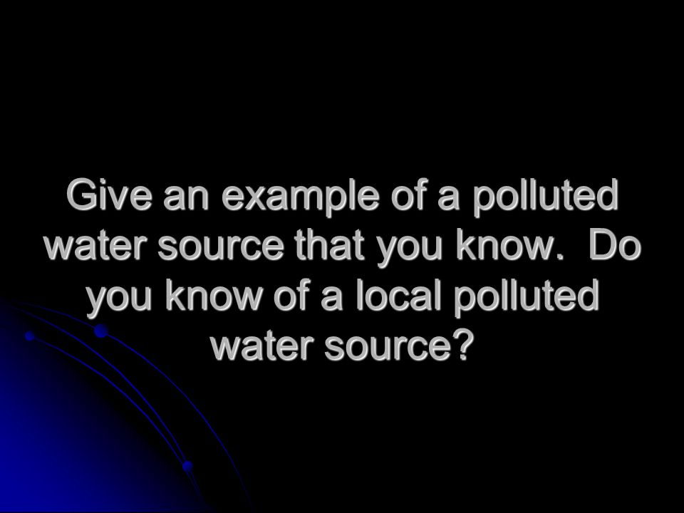 Give an example of a polluted water source that you know