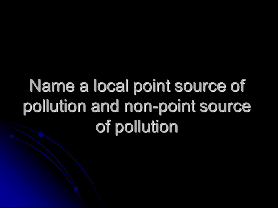 Name a local point source of pollution and non-point source of pollution