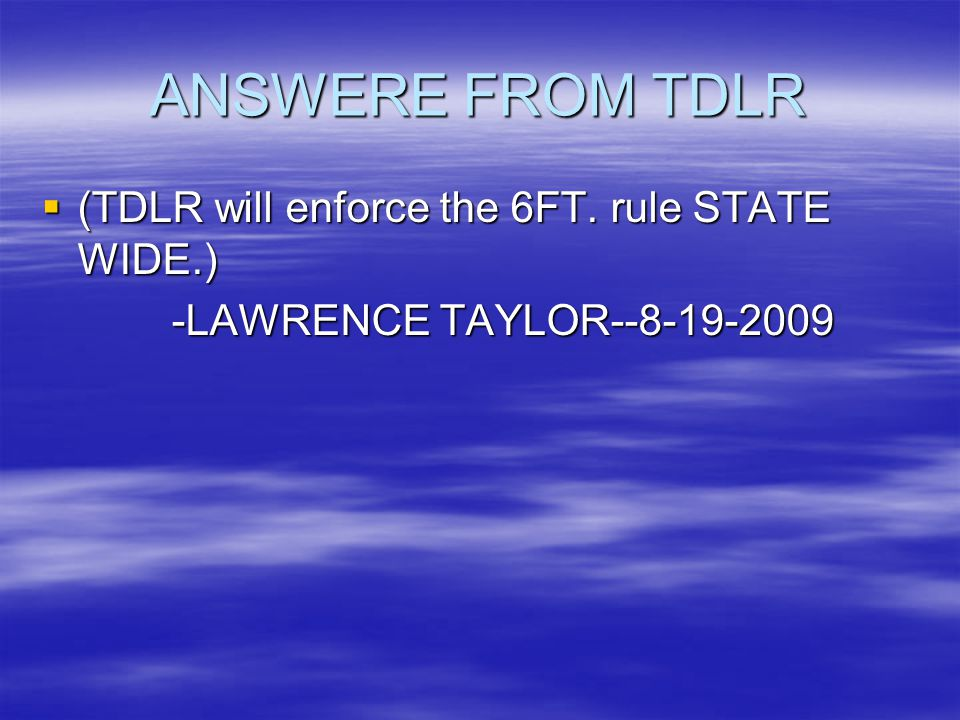 ANSWERE FROM TDLR (TDLR will enforce the 6FT. rule STATE WIDE.)