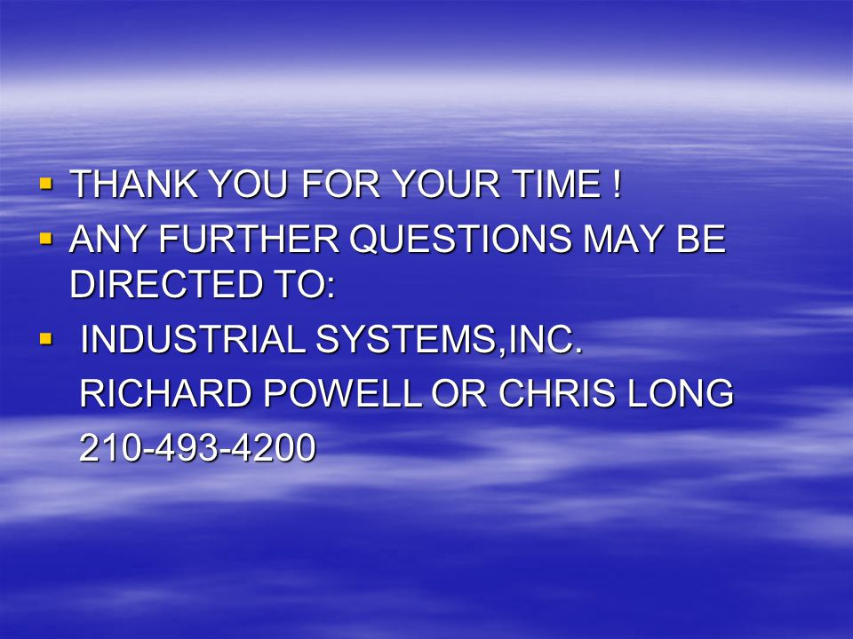 THANK YOU FOR YOUR TIME ! ANY FURTHER QUESTIONS MAY BE DIRECTED TO: INDUSTRIAL SYSTEMS,INC. RICHARD POWELL OR CHRIS LONG.