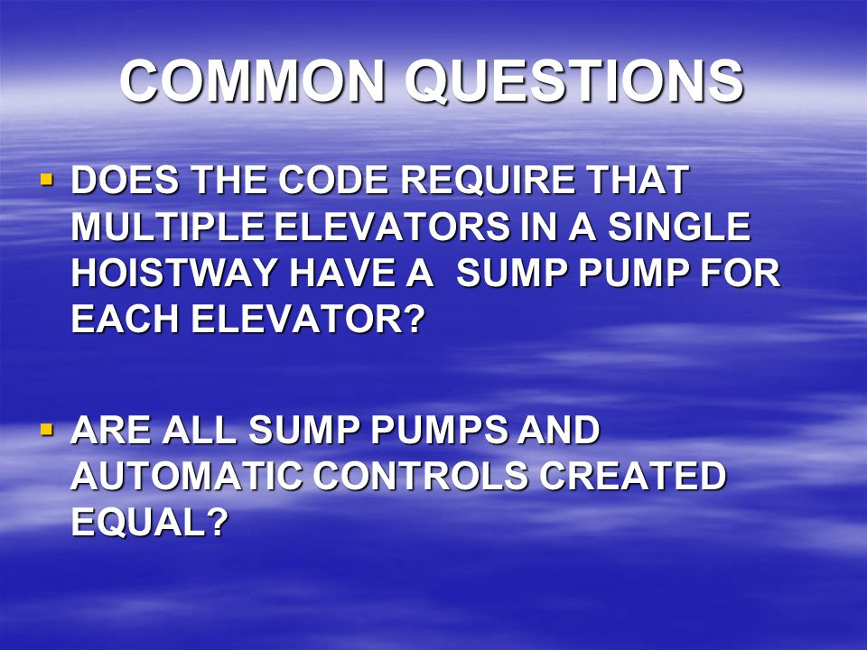 COMMON QUESTIONS DOES THE CODE REQUIRE THAT MULTIPLE ELEVATORS IN A SINGLE HOISTWAY HAVE A SUMP PUMP FOR EACH ELEVATOR