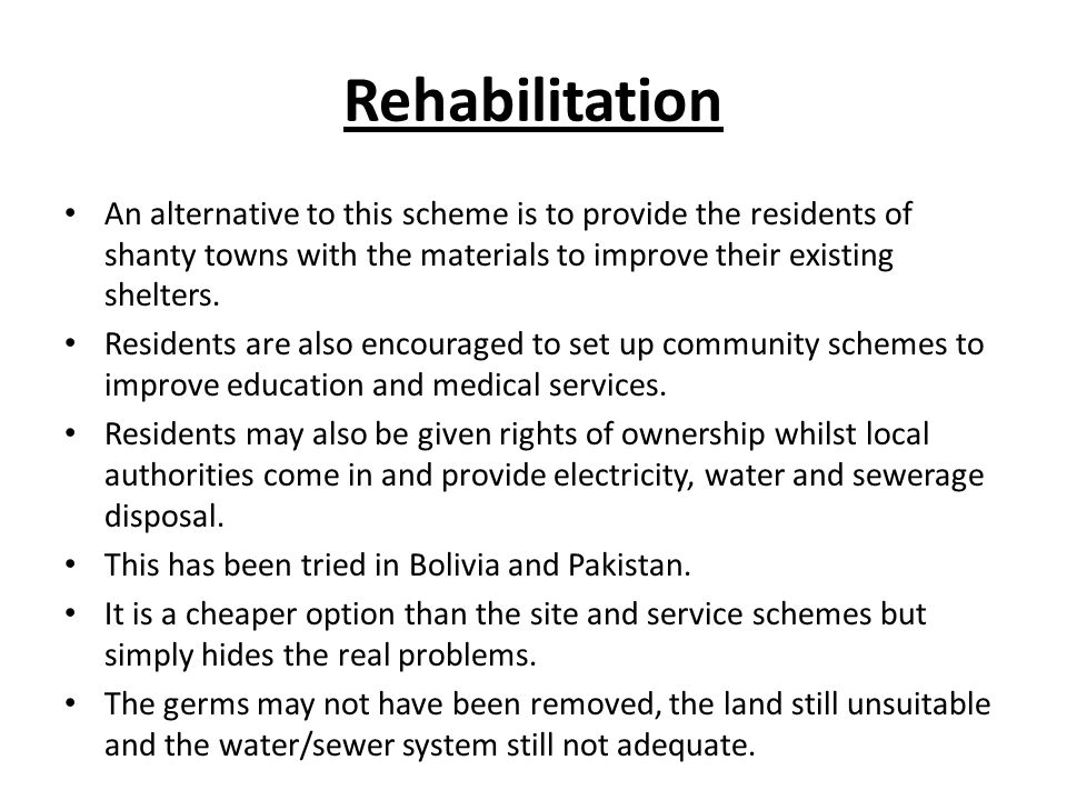 Rehabilitation An alternative to this scheme is to provide the residents of shanty towns with the materials to improve their existing shelters.