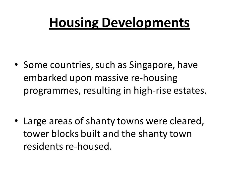 Housing Developments Some countries, such as Singapore, have embarked upon massive re-housing programmes, resulting in high-rise estates.
