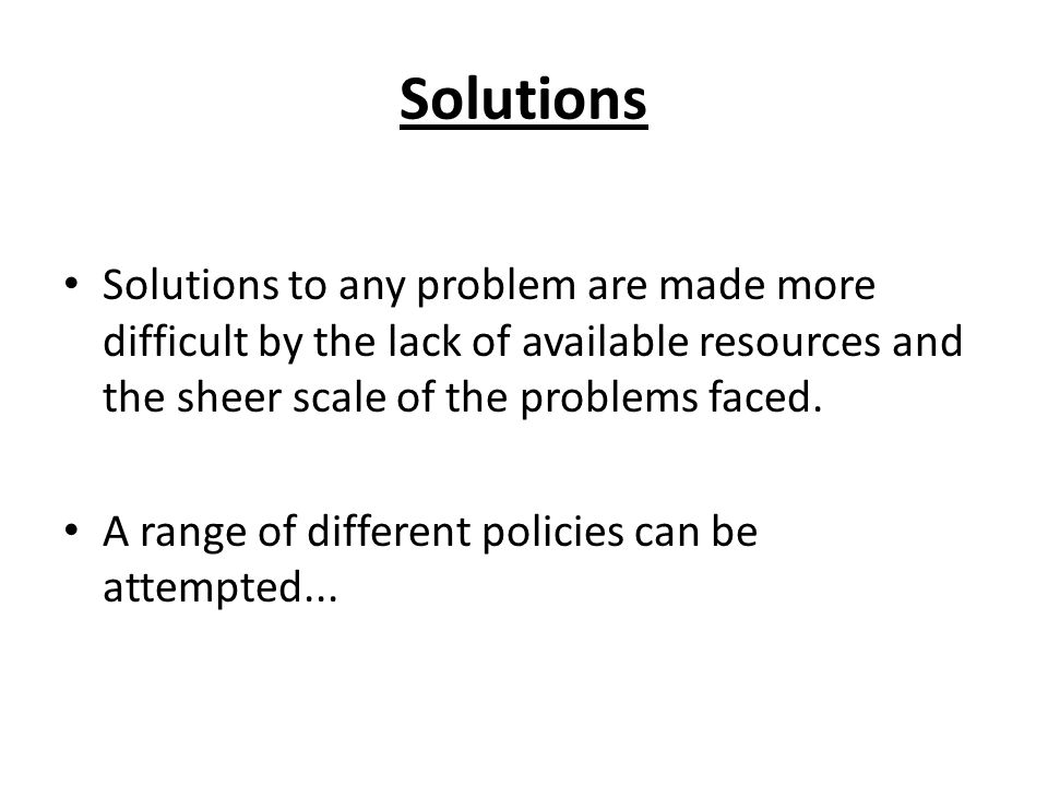 Solutions Solutions to any problem are made more difficult by the lack of available resources and the sheer scale of the problems faced.