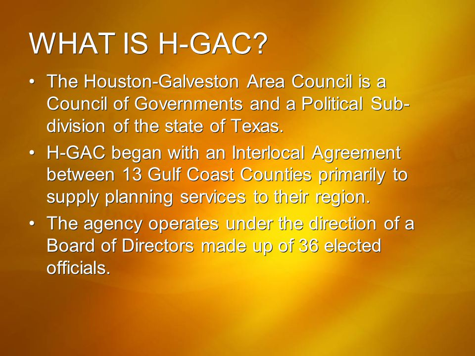 WHAT IS H-GAC The Houston-Galveston Area Council is a Council of Governments and a Political Sub-division of the state of Texas.