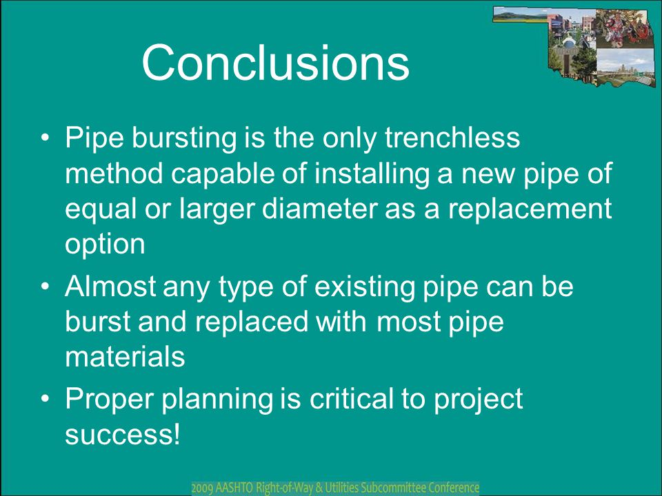 Conclusions Pipe bursting is the only trenchless method capable of installing a new pipe of equal or larger diameter as a replacement option.