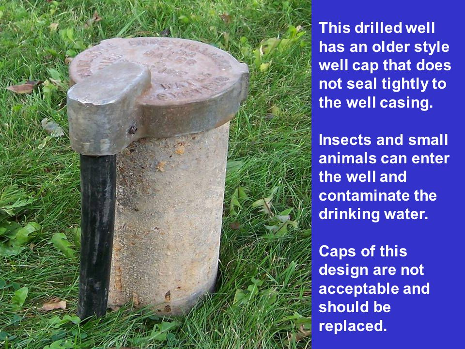 This drilled well has an older style. well cap that does. not seal tightly to. the well casing. Insects and small.