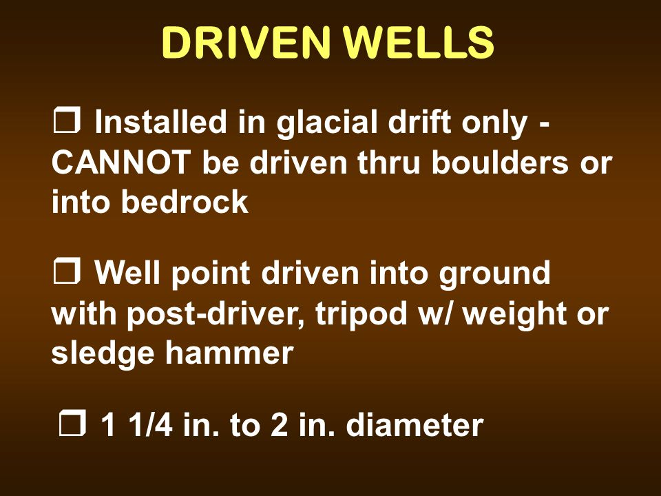 DRIVEN WELLS Installed in glacial drift only - CANNOT be driven thru boulders or into bedrock.