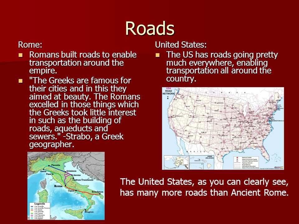 Roads Rome: Romans built roads to enable transportation around the empire.