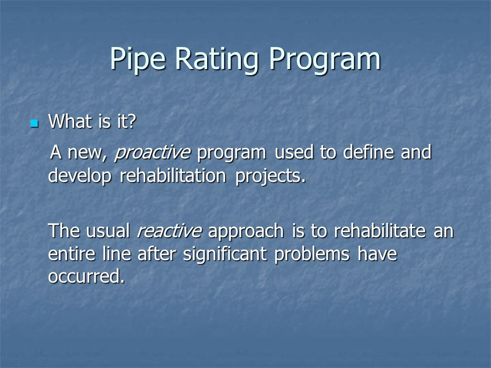 Pipe Rating Program What is it A new, proactive program used to define and develop rehabilitation projects.