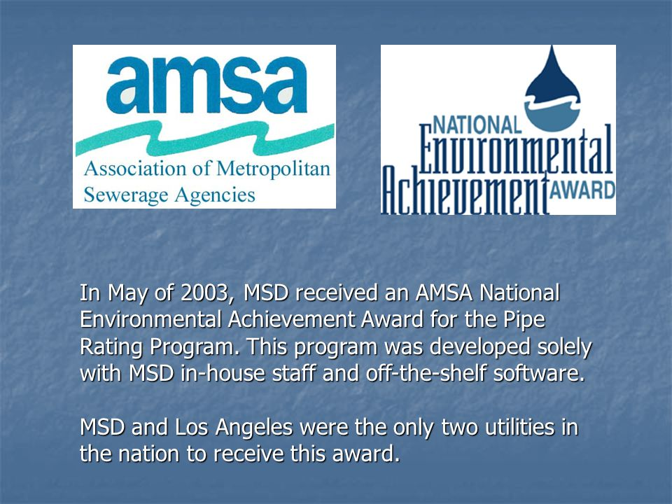 In May of 2003, MSD received an AMSA National Environmental Achievement Award for the Pipe Rating Program. This program was developed solely with MSD in-house staff and off-the-shelf software.