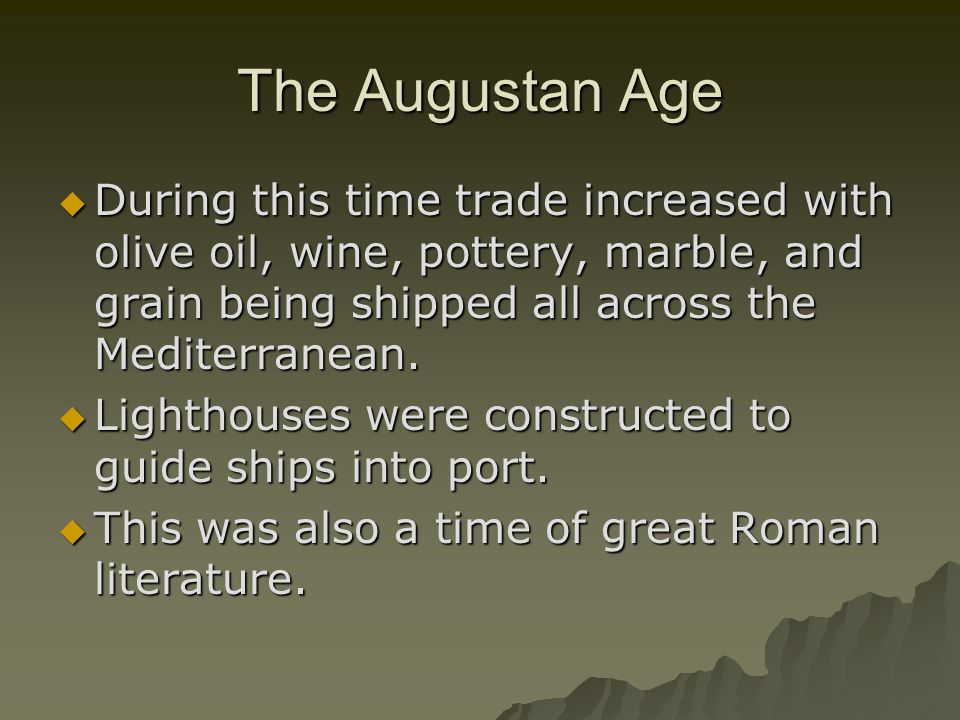 The Augustan Age During this time trade increased with olive oil, wine, pottery, marble, and grain being shipped all across the Mediterranean.