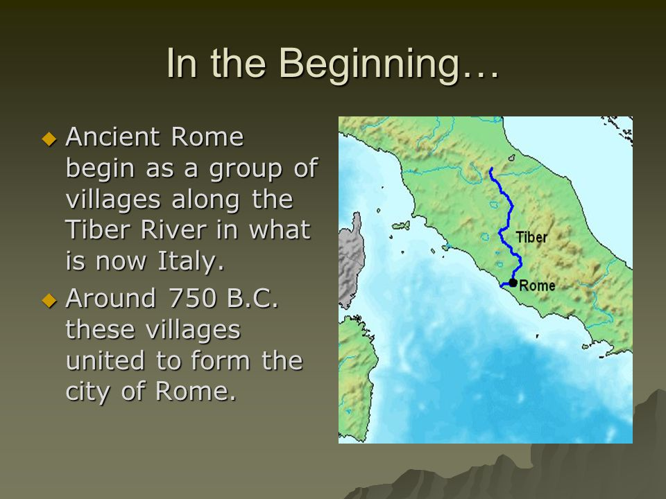 In the Beginning… Ancient Rome begin as a group of villages along the Tiber River in what is now Italy.