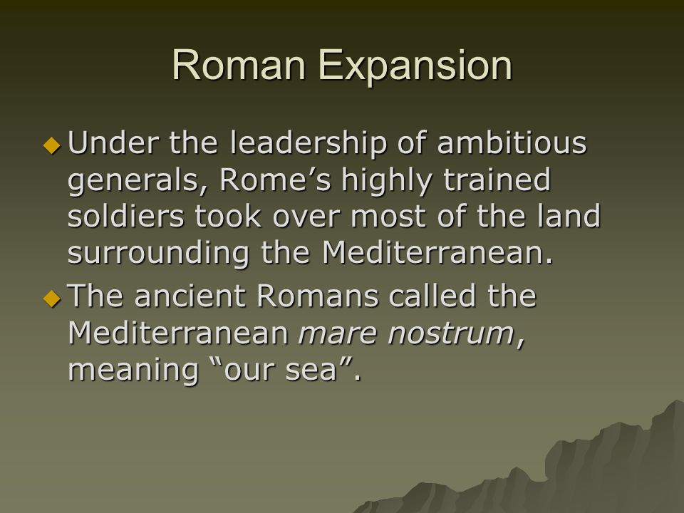 Roman Expansion Under the leadership of ambitious generals, Rome's highly trained soldiers took over most of the land surrounding the Mediterranean.